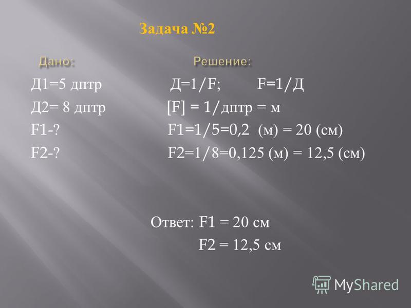 Д 1=5 дптр Д =1/F; F=1/ Д Д 2= 8 дптр [F] = 1/ дптр = м F1-? F1=1/5=0,2 ( м ) = 20 ( см ) F2-? F2=1/8=0,125 ( м ) = 12,5 ( см ) Ответ : F1 = 20 см F2 = 12,5 см Задача 2
