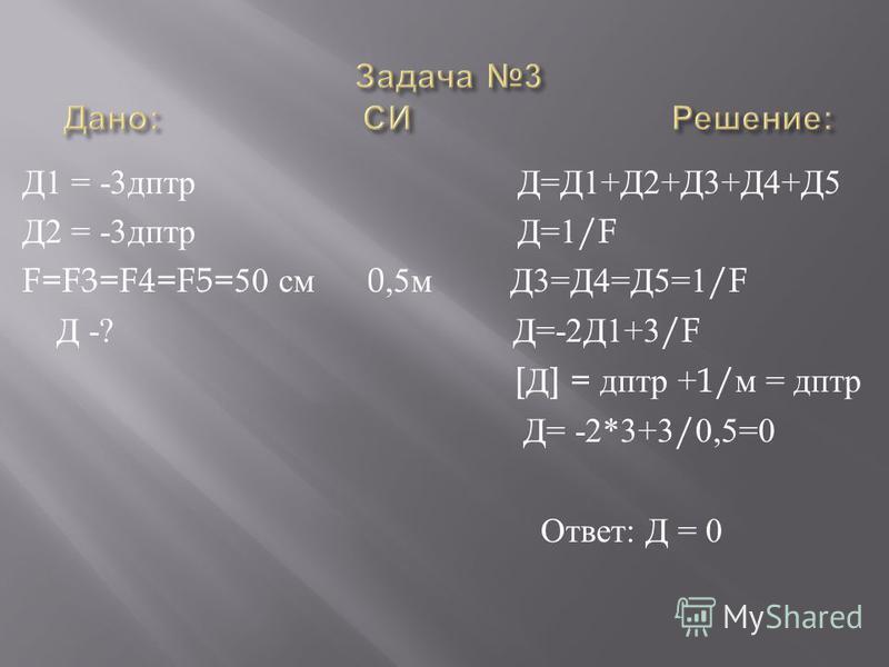Д 1 = -3 дптр Д = Д 1+ Д 2+ Д 3+ Д 4+ Д 5 Д 2 = -3 дптр Д =1/F F=F3=F4=F5=50 см 0,5 м Д 3= Д 4= Д 5=1/F Д -? Д =-2 Д 1+3/F [ Д ] = дптр +1/ м = дптр Д = -2*3+3/0,5=0 Ответ : Д = 0