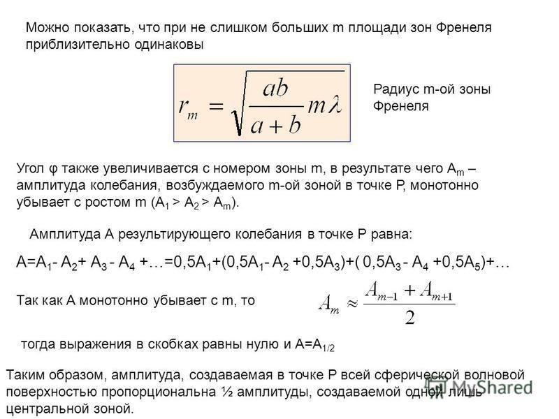 Можно показать, что при не слишком больших m площади зон Френеля приблизительно одинаковы Радиус m-ой зоны Френеля Угол φ также увеличивается с номером зоны m, в результате чего А m – амплитуда колебания, возбуждаемого m-ой зоной в точке Р, монотонно