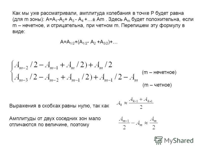 Как мы уже рассматривали, амплитуда колебания в точке Р будет равна (для m зоны): А=А 1 -А 2 + А 3 - А 4 +…± Аm. Здесь А m будет положительна, если m – нечетное, и отрицательна, при четном m. Перепишем эту формулу в виде: А=А 1/2 +(А 1/2 - А 2 +А 3/2