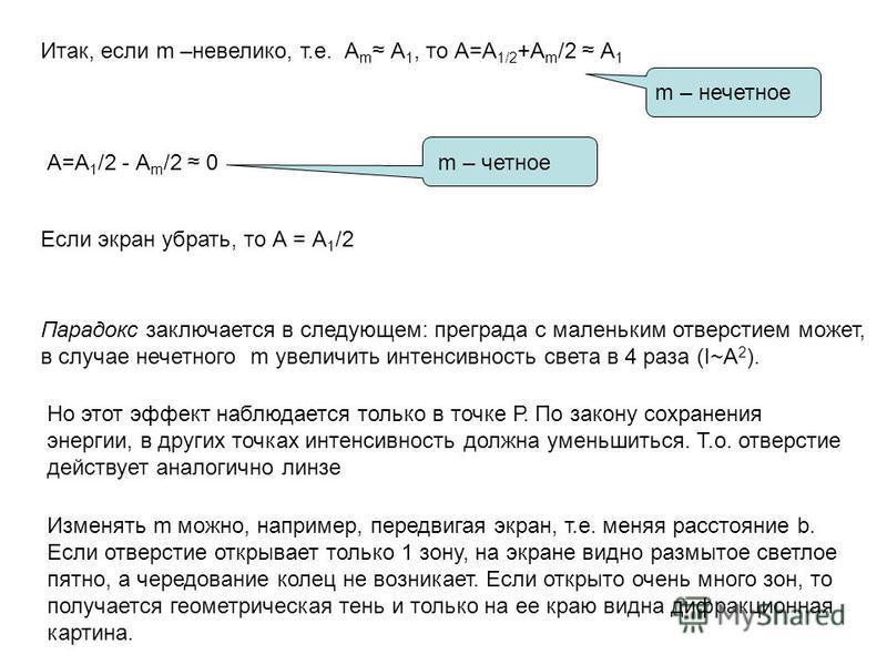Итак, если m –невелико, т.е. А m А 1, то А=А 1/2 +А m /2 А 1 А=А 1 /2 - А m /2 0m – четное m – нечетное Если экран убрать, то А = А 1 /2 Парадокс заключается в следующем: преграда с маленьким отверстием может, в случае нечетного m увеличить интенсивн