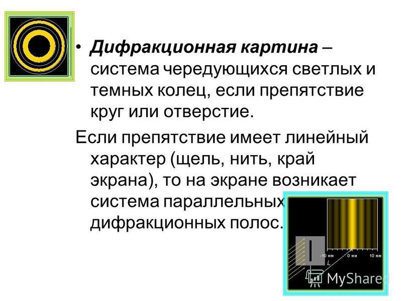 Дифракционная картина – система чередующихся светлых и темных колец, если препятствие круг или отверстие. Если препятствие имеет линейный характер (щель, нить, край экрана), то на экране возникает система параллельных дифракционных полос.