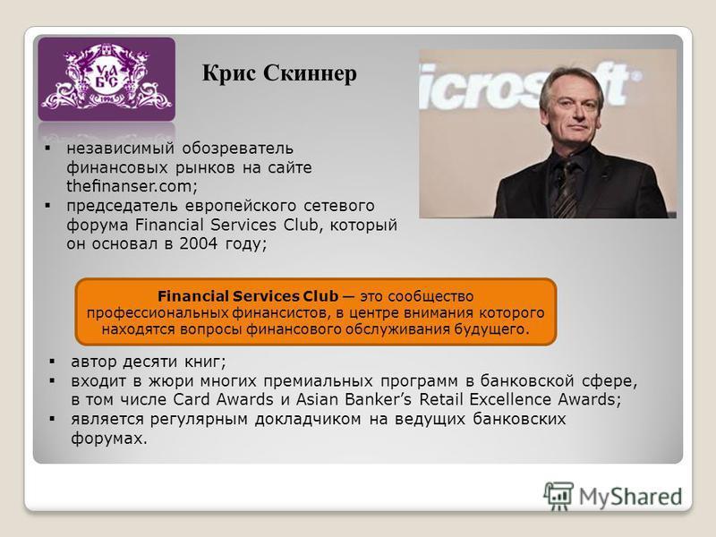 Крис Скиннер независимый обозреватель финансовых рынков на сайте thenanser.com; председатель европейского сетевого форума Financial Services Club, который он основал в 2004 году; Financial Services Club это сообщество профессиональных финансистов, в