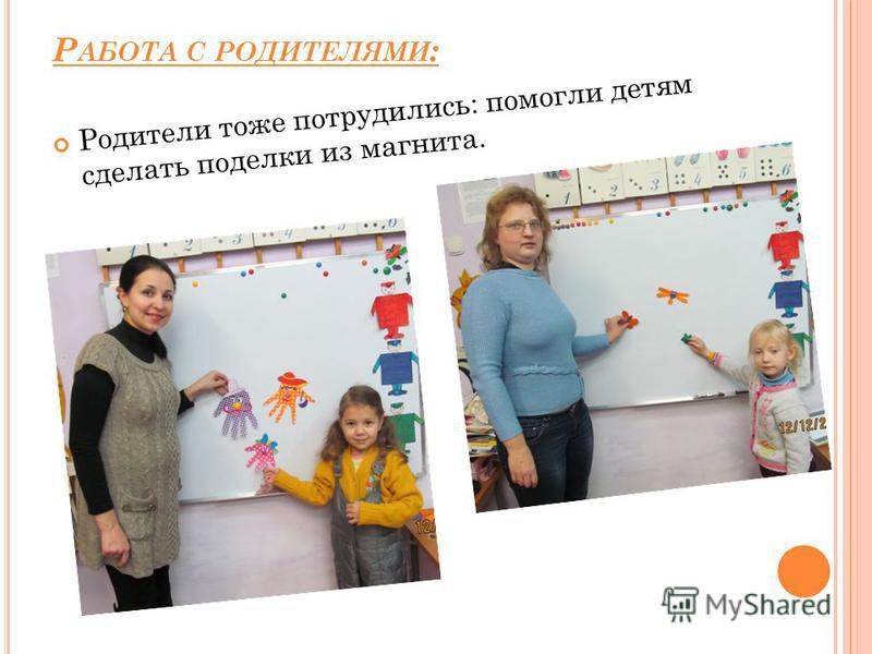 Р АБОТА С РОДИТЕЛЯМИ : Родители тоже потрудились: помогли детям сделать поделки из магнита.