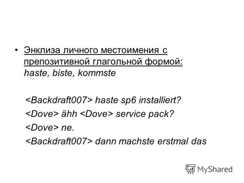 Энклиза личного местоимения с препозитивной глагольной формой: haste, biste, kommste haste sp6 installiert? ähh service pack? ne. dann machste erstmal das