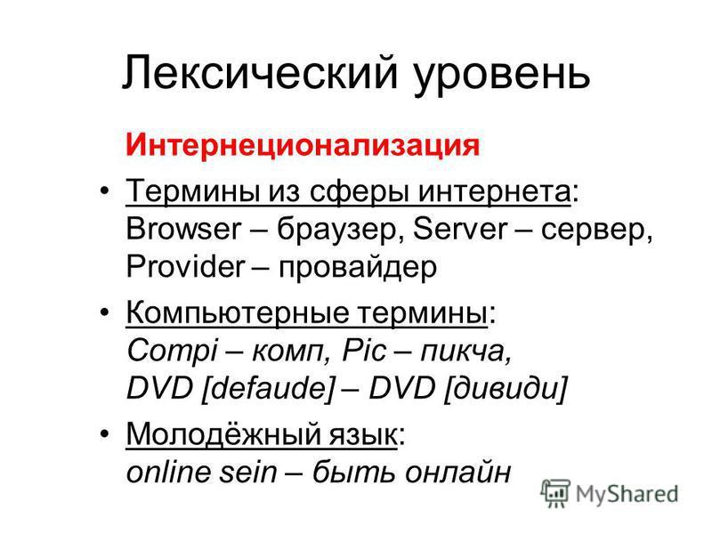 Лексический уровень Интернеционализация Термины из сферы интернета: Browser – браузер, Server – сервер, Provider – провайдер Компьютерные термины: Compi – комп, Pic – пикча, DVD [defaude] – DVD [дивиди] Молодёжный язык: online sein – быть онлайн