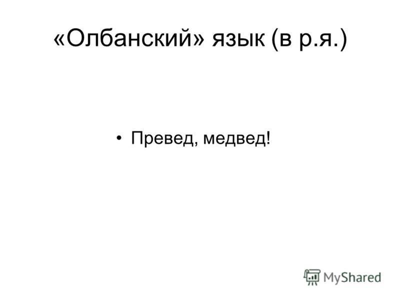 «Олбанский» язык (в р.я.) Превед, медвед!