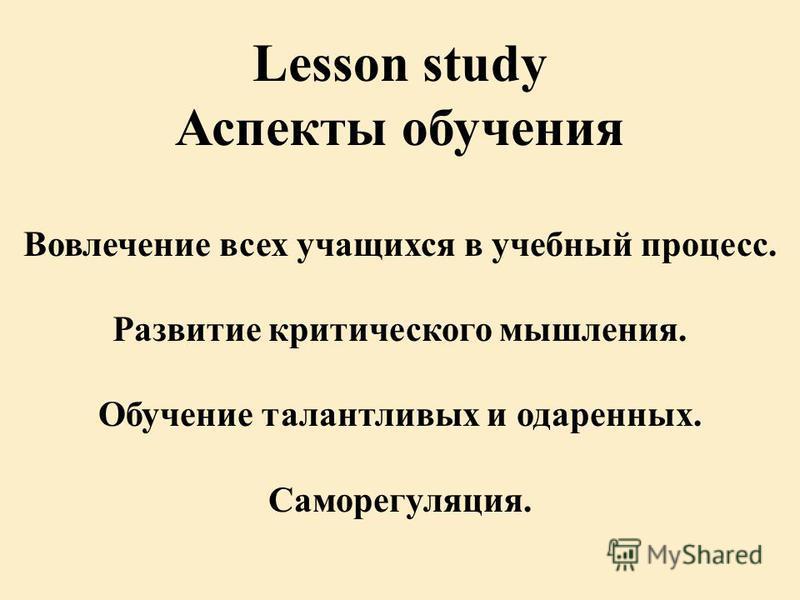 Lesson study Аспекты обучения Вовлечение всех учащихся в учебный процесс. Развитие критического мышления. Обучение талантливых и одаренных. Саморегуляция.
