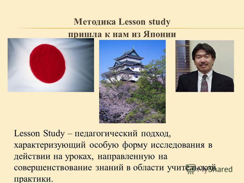 Методика Lesson study пришла к нам из Японии Lesson Study – педагогический подход, характеризующий особую форму исследования в действии на уроках, направленную на совершенствование знаний в области учительской практики.