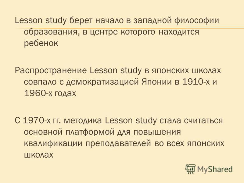 Lesson study берет начало в западной философии образования, в центре которого находится ребенок Распространение Lesson study в японских школах совпало с демократизацией Японии в 1910-х и 1960-х годах С 1970-х гг. методика Lesson study стала считаться