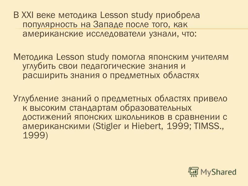 В ХХI веке методика Lesson study приобрела популярность на Западе после того, как американские исследователи узнали, что: Методика Lesson study помогла японским учителям углубить свои педагогические знания и расширить знания о предметных областях Угл