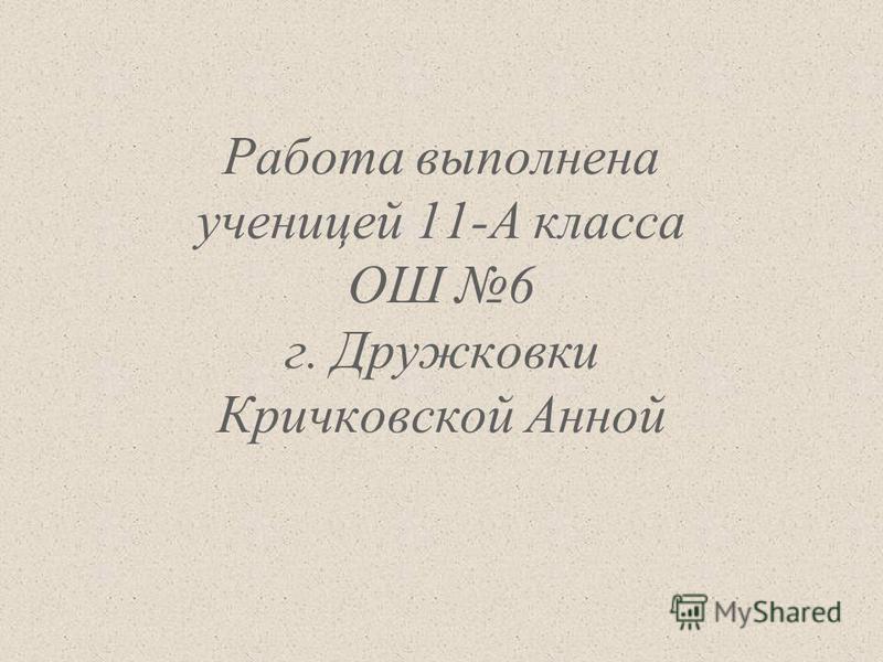 Работа выполнена ученицей 11-А класса ОШ 6 г. Дружковки Кричковской Анной