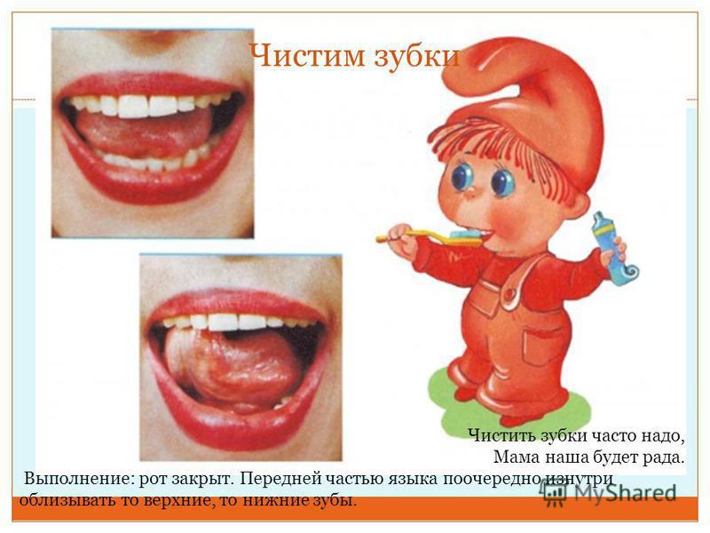 Чистим зубки Чистить зубки часто надо, Мама наша будет рада. Выполнение: рот закрыт. Передней частью языка поочередно изнутри облизывать то верхние, то нижние зубы.