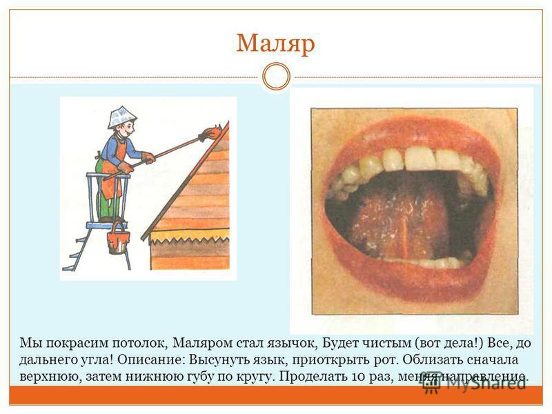 Маляр Мы покрасим потолок, Маляром стал язычок, Будет чистым (вот дела!) Все, до дальнего угла! Описание: Высунуть язык, приоткрыть рот. Облизать сначала верхнюю, затем нижнюю губу по кругу. Проделать 10 раз, меняя направление.