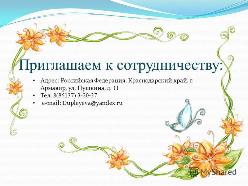 Приглашаем к сотрудничеству: Адрес: Российская Федерация, Краснодарский край, г. Армавир, ул. Пушкина, д. 11 Тел. 8(86137) 3-20-37. e-mail: Dupleyeva@yandex.ru