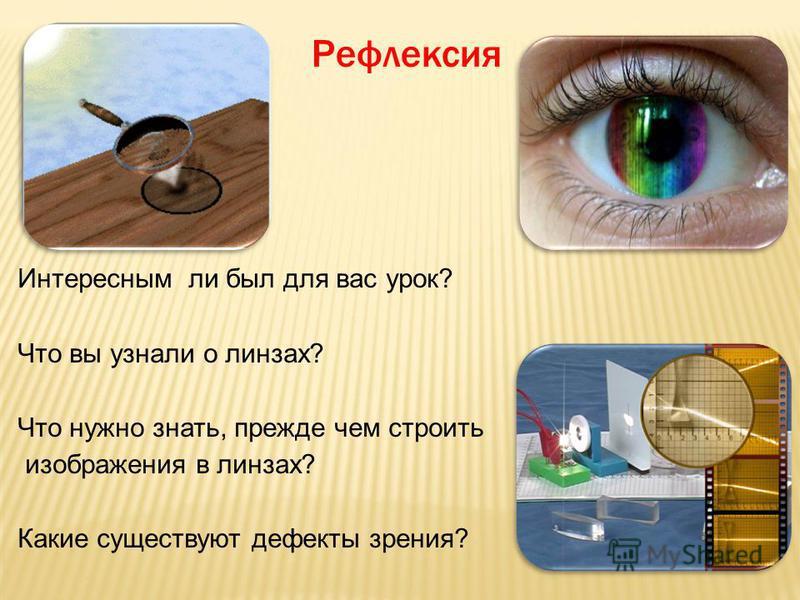 Рефлексия Интересным ли был для вас урок? Что вы узнали о линзах? Что нужно знать, прежде чем строить изображения в линзах? Какие существуют дефекты зрения?