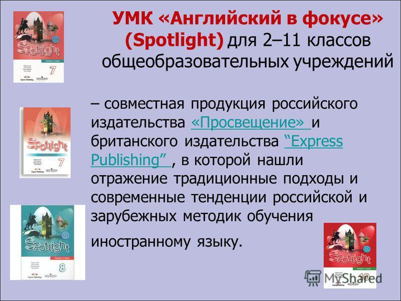 УМК «Английский в фокусе» (Spotlight) для 2–11 классов общеобразовательных учреждений – совместная продукция российского издательства «Просвещение» и британского издательства Express Publishing, в которой нашли отражение традиционные подходы и соврем