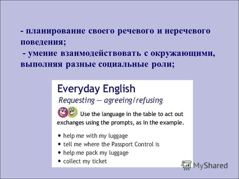 - планирование своего речевого и неречевого поведения; - умение взаимодействовать с окружающими, выполняя разные социальные роли;