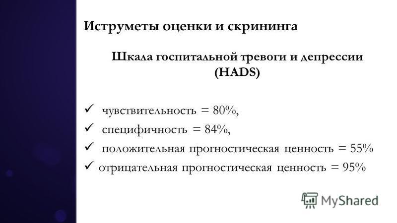 Иструметы оценки и скрининга Шкала госпитальной тревоги и депрессии (HADS) чувствительность = 80%, специфичность = 84%, положительная прогностическая ценность = 55% отрицательная прогностическая ценность = 95%