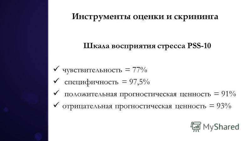 Инструменты оценки и скрининга Шкала восприятия стресса PSS-10 чувствительность = 77% специфичность = 97,5% положительная прогностическая ценность = 91% отрицательная прогностическая ценность = 93%