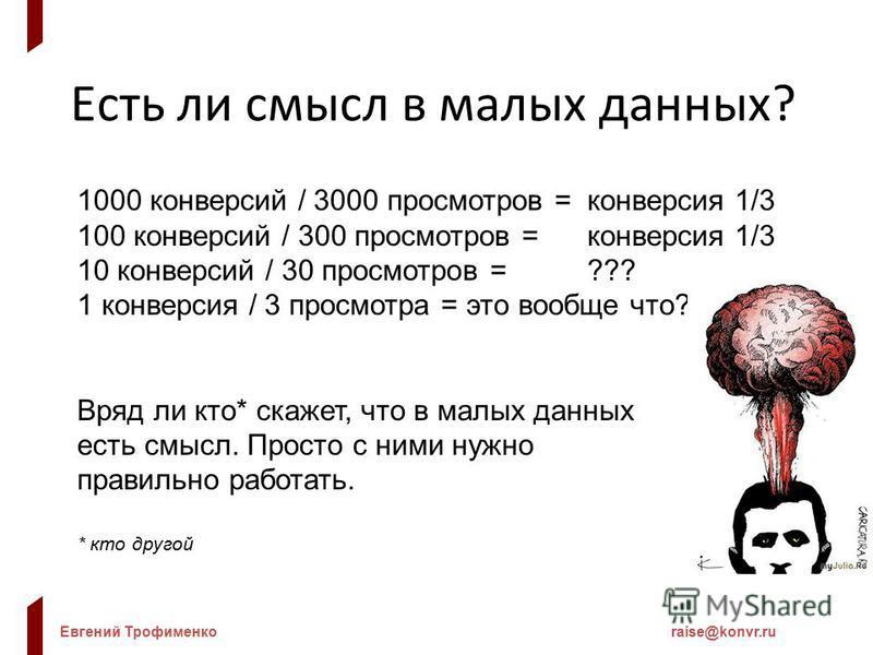 Евгений Трофименкоraise@konvr.ru Есть ли смысл в малых данных? 1000 конверсий / 3000 просмотров = конверсия 1/3 100 конверсий / 300 просмотров = конверсия 1/3 10 конверсий / 30 просмотров = ??? 1 конверсия / 3 просмотра = это вообще что??? Вряд ли кт