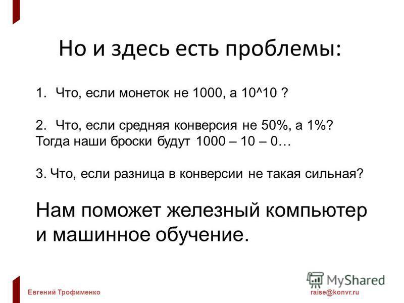 Евгений Трофименкоraise@konvr.ru Но и здесь есть проблемы: 1.Что, если монеток не 1000, а 10^10 ? 2.Что, если средняя конверсия не 50%, а 1%? Тогда наши броски будут 1000 – 10 – 0… 3. Что, если разница в конверсии не такая сильная? Нам поможет железн