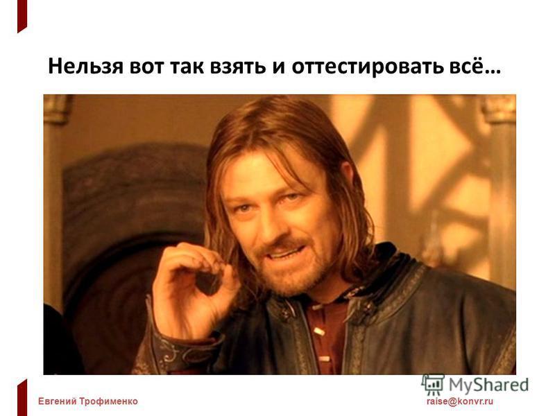 Евгений Трофименкоraise@konvr.ru Нельзя вот так взять и оттестировать всё…