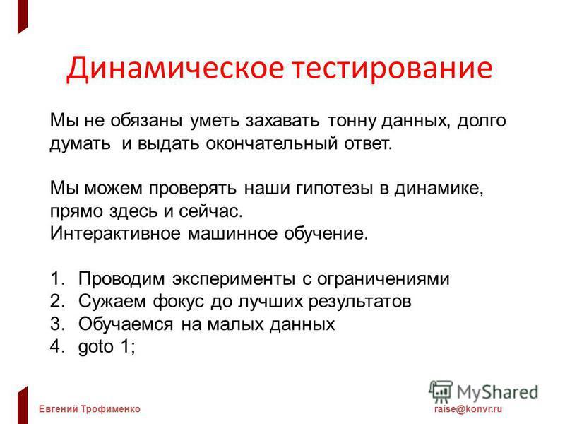 Евгений Трофименкоraise@konvr.ru Динамическое тестирование Мы не обязаны уметь задавать тонну данных, долго думать и выдать окончательный ответ. Мы можем проверять наши гипотезы в динамике, прямо здесь и сейчас. Интерактивное машинное обучение. 1. Пр