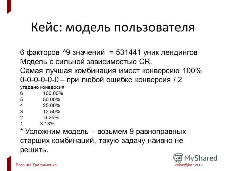Евгений Трофименкоraise@konvr.ru Кейс: модель пользователя 6 факторов ^9 значений = 531441 уник лэндингов Модель с сильной зависимостью CR. Самая лучшая комбинация имеет конверсию 100% 0-0-0-0-0-0 – при любой ошибке конверсия / 2 угадано конверсия 61