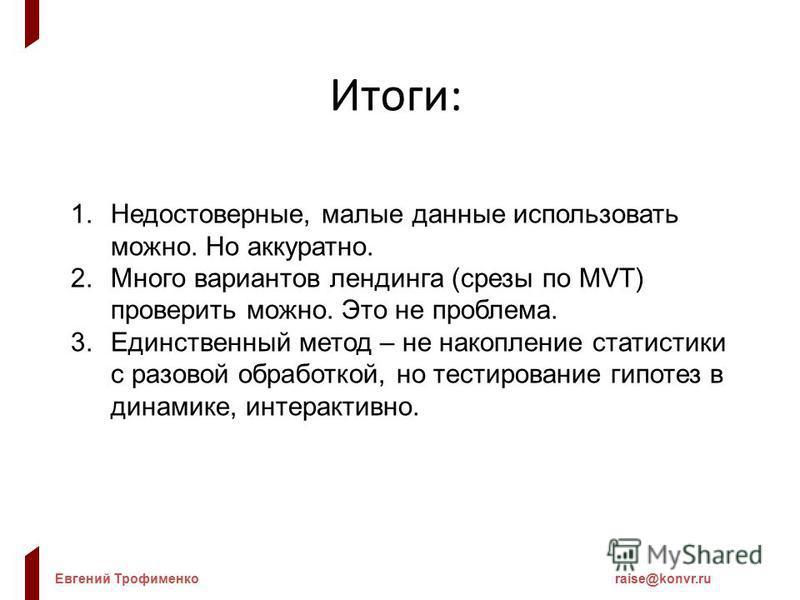 Евгений Трофименкоraise@konvr.ru Итоги: 1.Недостоверные, малые данные использовать можно. Но аккуратно. 2. Много вариантов лэндинга (срезы по MVT) проверить можно. Это не проблема. 3. Единственный метод – не накопление статистики с разовой обработкой