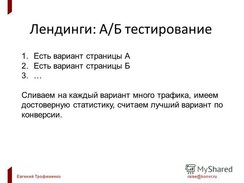 Евгений Трофименкоraise@konvr.ru Лендинги: А/Б тестирование 1. Есть вариант страницы А 2. Есть вариант страницы Б 3.… Сливаем на каждый вариант много трафика, имеем достоверную статистику, считаем лучший вариант по конверсии.