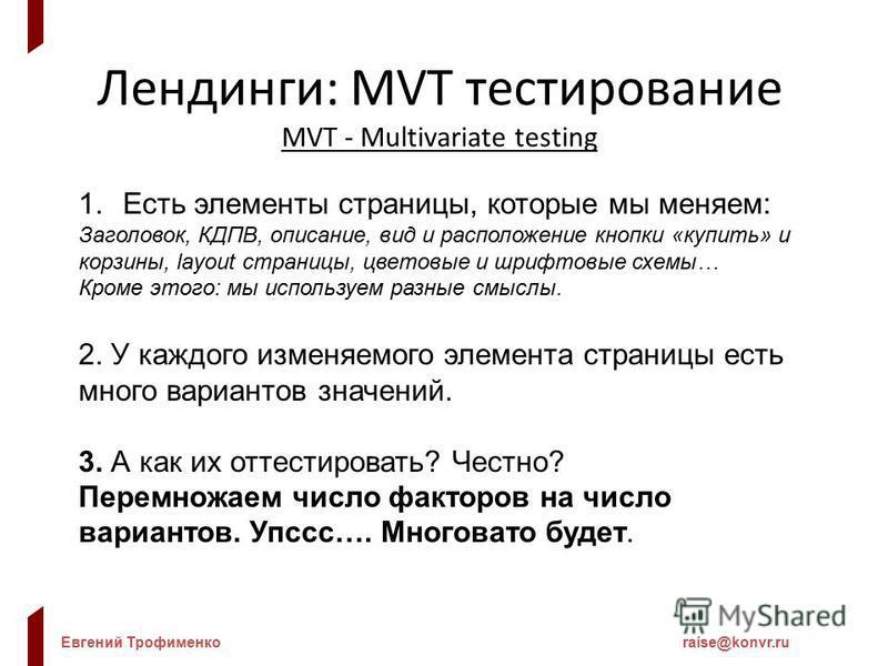 Евгений Трофименкоraise@konvr.ru Лендинги: MVT тестирование MVT - Multivariate testing 1. Есть элементы страницы, которые мы меняем: Заголовок, КДПВ, описание, вид и расположение кнопки «купить» и корзины, layout страницы, цветовые и шрифтовые схемы…