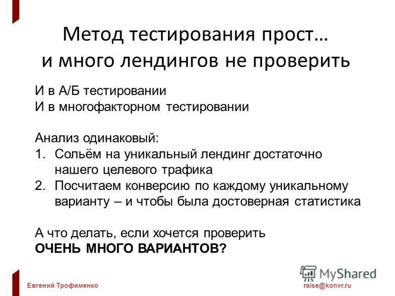 Евгений Трофименкоraise@konvr.ru Метод тестирования прост… и много лэндингов не проверить И в А/Б тестировании И в многофакторном тестировании Анализ одинаковый: 1.Сольём на уникальный лэндинг достаточно нашего целевого трафика 2. Посчитаем конверсию