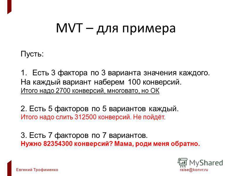 Евгений Трофименкоraise@konvr.ru MVT – для примера Пусть: 1. Есть 3 фактора по 3 варианта значения каждого. На каждый вариант наберем 100 конверсий. Итого надо 2700 конверсий, многовато, но ОК 2. Есть 5 факторов по 5 вариантов каждый. Итого надо слит