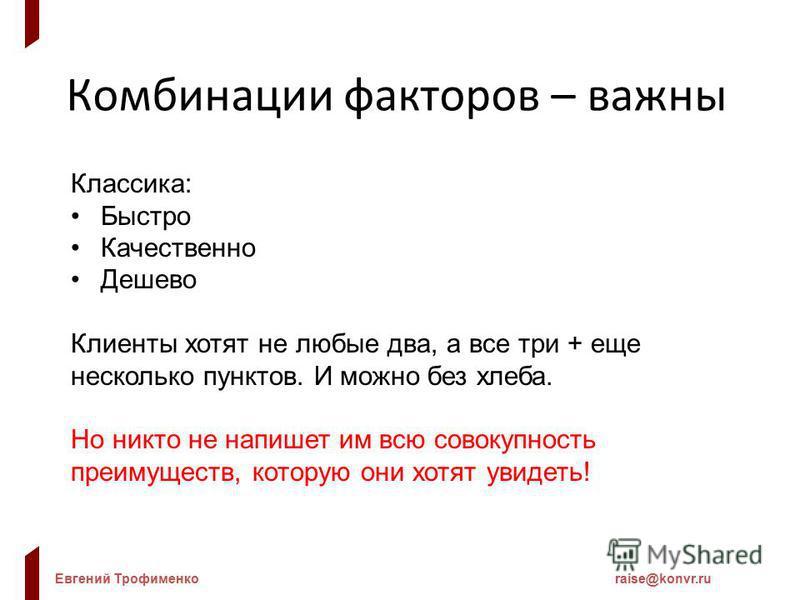 Евгений Трофименкоraise@konvr.ru Комбинации факторов – важны Классика: Быстро Качественно Дешево Клиенты хотят не любые два, а все три + еще несколько пунктов. И можно без хлеба. Но никто не напишет им всю совокупность преимуществ, которую они хотят