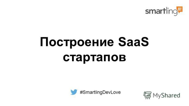 Построение SaaS стартапов #SmartlingDevLove