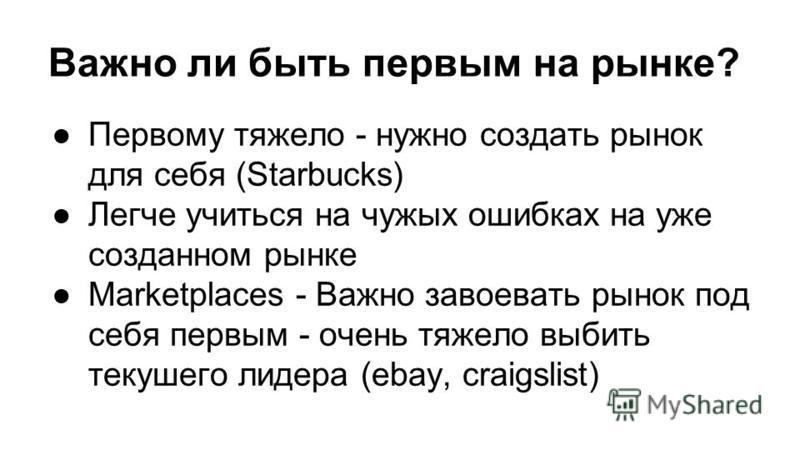 Важно ли быть первым на рынке? Первому тяжело - нужно создать рынок для себя (Starbucks) Легче учиться на чужих ошибках на уже созданном рынке Marketplaces - Важно завоевать рынок под себя первым - очень тяжело выбить текущего лидера (ebay, craigslis