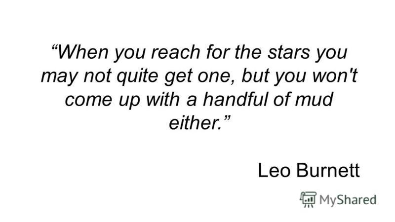 When you reach for the stars you may not quite get one, but you won't come up with a handful of mud either. Leo Burnett