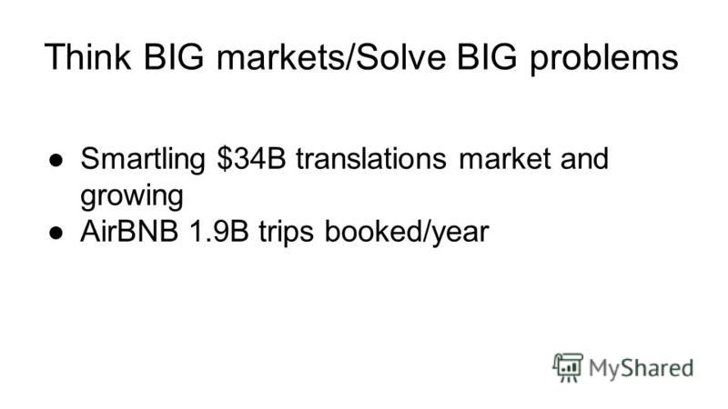 Think BIG markets/Solve BIG problems Smartling $34B translations market and growing AirBNB 1.9B trips booked/year