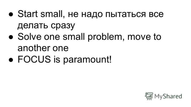 Start small, не надо пытаться все делать сразу Solve one small problem, move to another one FOCUS is paramount!