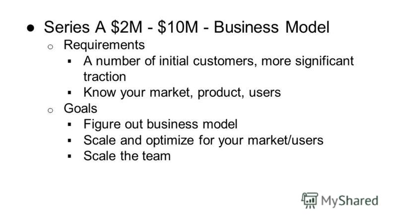Series A $2M - $10M - Business Model o Requirements A number of initial customers, more significant traction Know your market, product, users o Goals Figure out business model Scale and optimize for your market/users Scale the team
