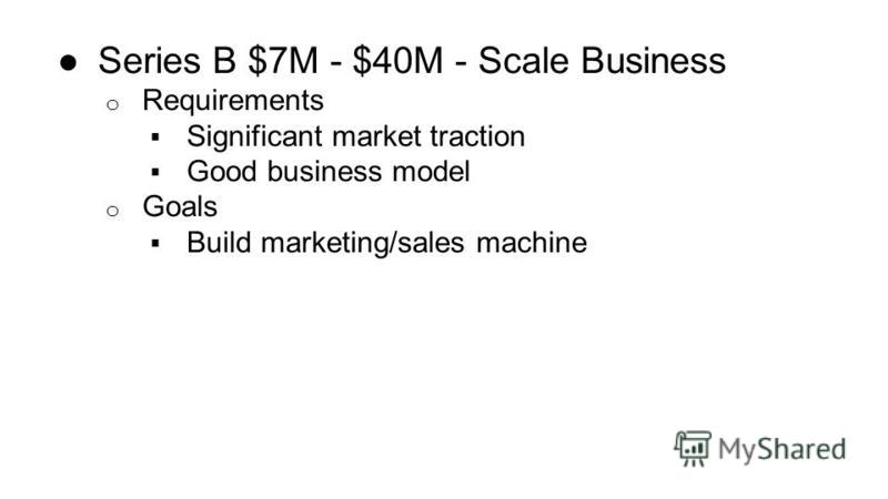 Series B $7M - $40M - Scale Business o Requirements Significant market traction Good business model o Goals Build marketing/sales machine