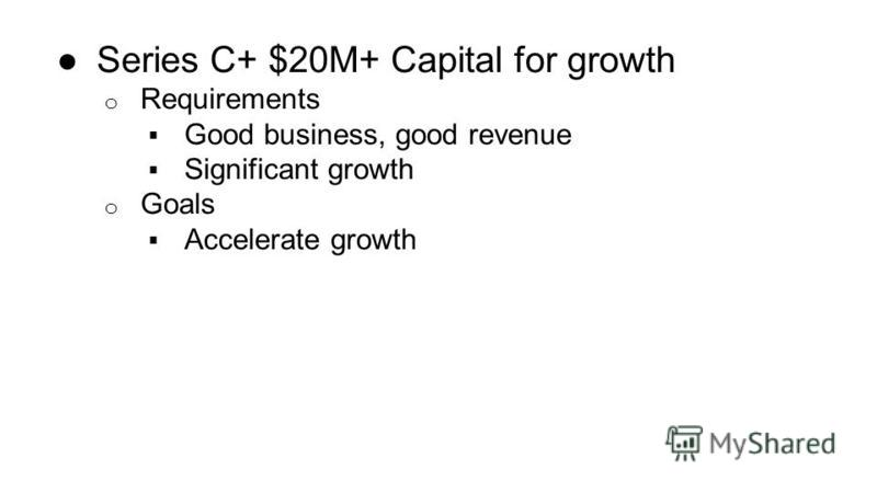 Series C+ $20M+ Capital for growth o Requirements Good business, good revenue Significant growth o Goals Accelerate growth