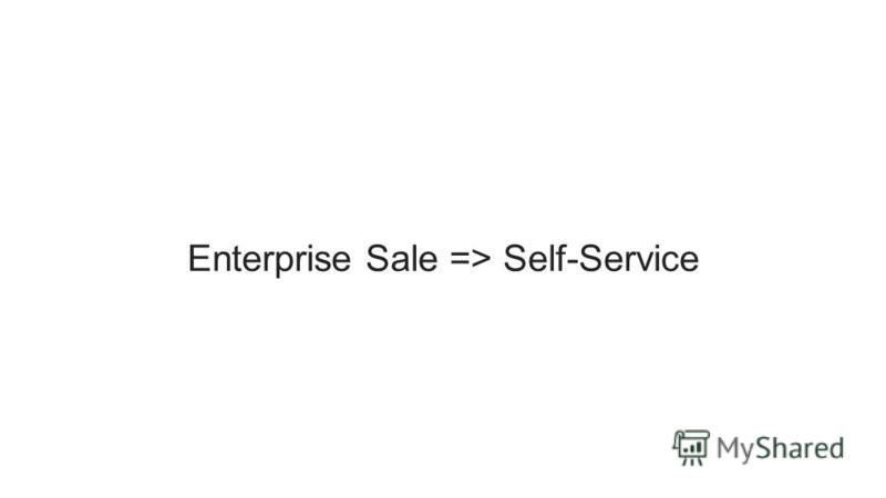 Enterprise Sale => Self-Service