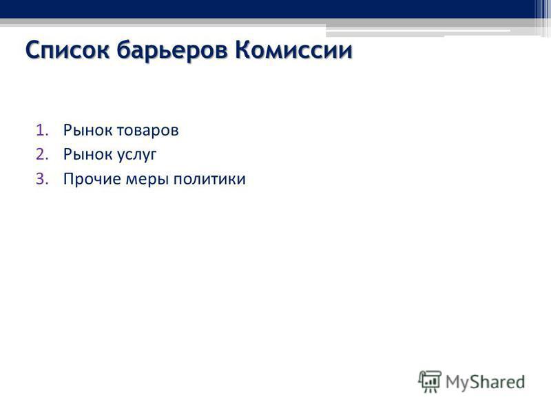 Список барьеров Комиссии 1. Рынок товаров 2. Рынок услуг 3. Прочие меры политики