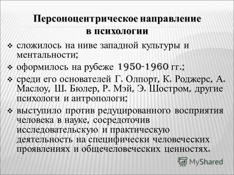Персоноцентрическое направление в психологии сложилось на ниве западной культуры и ментальности ; оформилось на рубеже 1950-1960 гг.; среди его основателей Г. Олпорт, К. Роджерс, А. Маслоу, Ш. Бюлер, Р. Мэй, Э. Шостром, другие психологи и антропологи