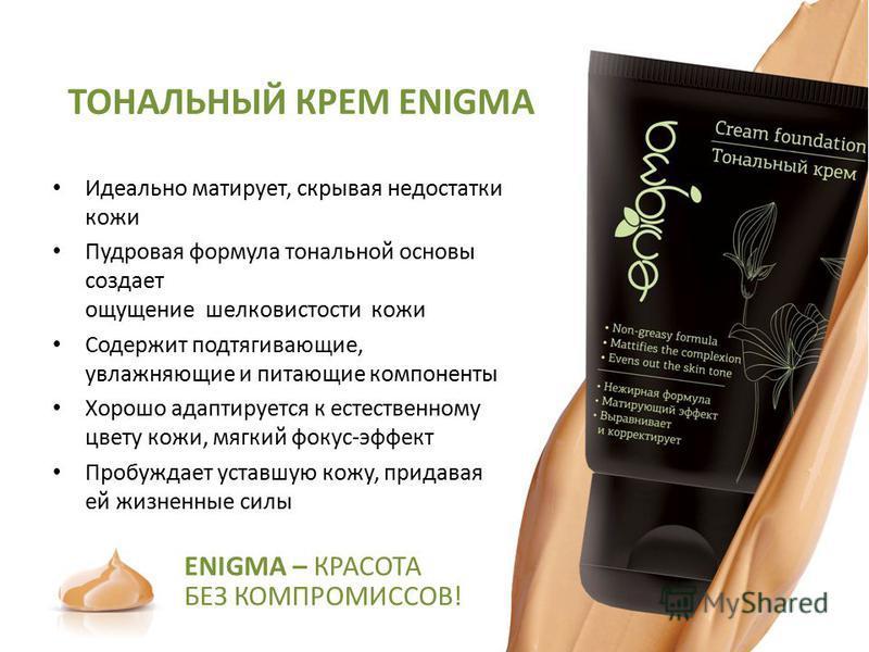 ТОНАЛЬНЫЙ КРЕМ ENIGMA Идеально матирует, скрывая недостатки кожи Пудровая формула тональной основы создает ощущение шелковистости кожи Содержит подтягивающие, увлажняющие и питающие компоненты Хорошо адаптируется к естественному цвету кожи, мягкий фо