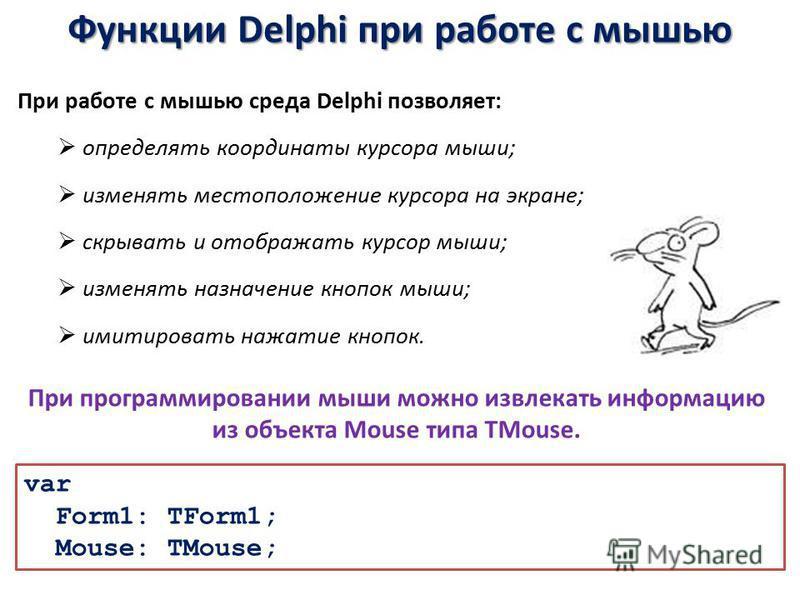 Функции Delphi при работе с мышью При работе с мышью среда Delphi позволяет: определять координаты курсора мыши; изменять местоположение курсора на экране; скрывать и отображать курсор мыши; изменять назначение кнопок мыши; имитировать нажатие кнопок