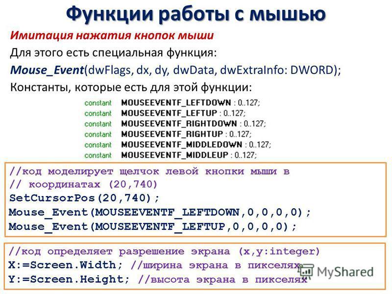 Функции работы с мышью Имитация нажатия кнопок мыши Для этого есть специальная функция: Mouse_Event(dwFlags, dx, dy, dwData, dwExtraInfo: DWORD); Константы, которые есть для этой функции: //код моделирует щелчок левой кнопки мыши в // координатах (20