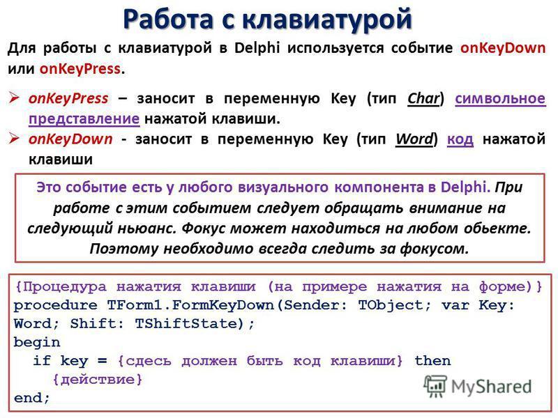Работа с клавиатурой Для работы с клавиатурой в Delphi используется событие onKeyDown или onKeyPress. onKeyPress – заносит в переменную Key (тип Char) символьное представление нажатой клавиши. onKeyDown - заносит в переменную Key (тип Word) код нажат